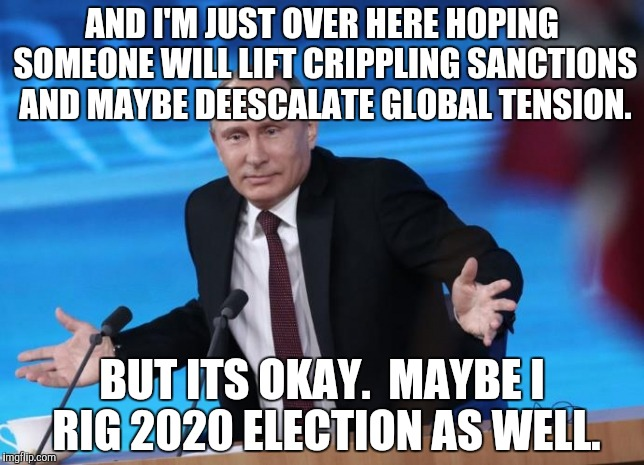 AND I'M JUST OVER HERE HOPING SOMEONE WILL LIFT CRIPPLING SANCTIONS AND MAYBE DEESCALATE GLOBAL TENSION. BUT ITS OKAY.  MAYBE I RIG 2020 ELE | made w/ Imgflip meme maker