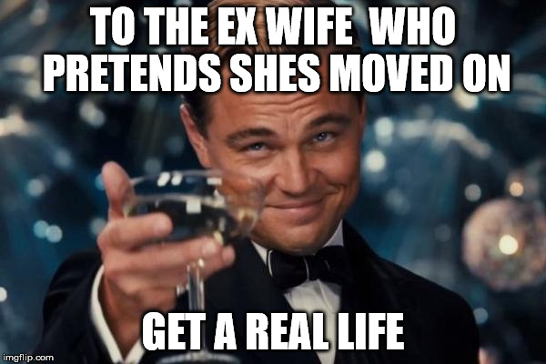 Leonardo Dicaprio Cheers Meme | TO THE EX WIFE  WHO PRETENDS SHES MOVED ON GET A REAL LIFE | image tagged in memes,leonardo dicaprio cheers | made w/ Imgflip meme maker