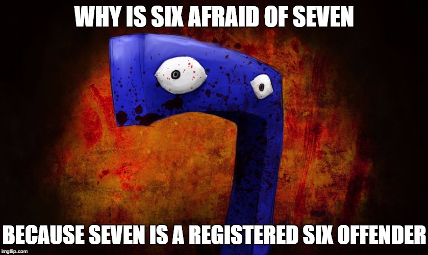 WHY IS SIX AFRAID OF SEVEN BECAUSE SEVEN IS A REGISTERED SIX OFFENDER | image tagged in why is six afraid of seven,numbers,memes,funny memes,funny,puns | made w/ Imgflip meme maker