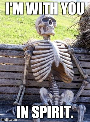 Waiting Skeleton Meme | I'M WITH YOU IN SPIRIT. | image tagged in memes,waiting skeleton | made w/ Imgflip meme maker
