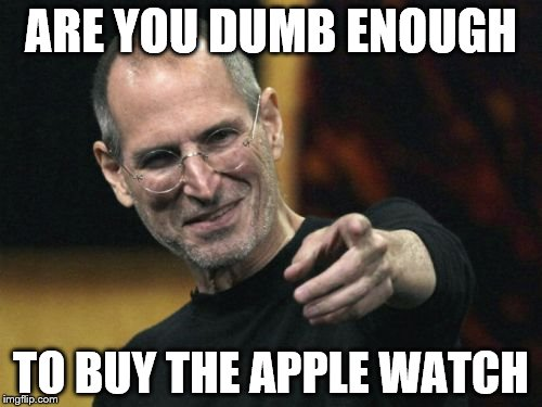 Steve Jobs | ARE YOU DUMB ENOUGH TO BUY THE APPLE WATCH | image tagged in memes,steve jobs | made w/ Imgflip meme maker