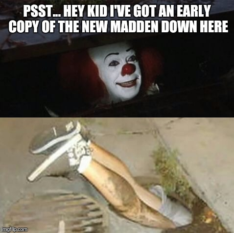 Pennywise sewer shenanigans | PSST... HEY KID I'VE GOT AN EARLY COPY OF THE NEW MADDEN DOWN HERE | image tagged in pennywise sewer shenanigans | made w/ Imgflip meme maker
