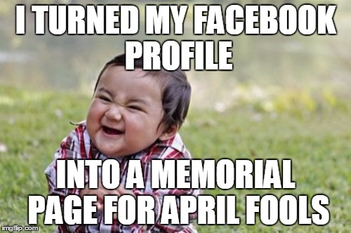 Dearly beloved, we gather here to say our goodbyes.... | I TURNED MY FACEBOOK PROFILE INTO A MEMORIAL PAGE FOR APRIL FOOLS | image tagged in memes,evil toddler | made w/ Imgflip meme maker
