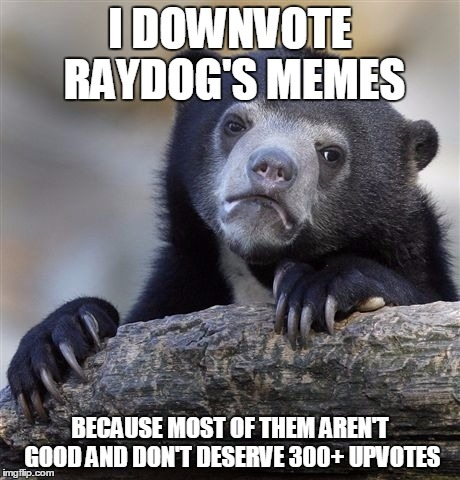 Confession Bear Meme | I DOWNVOTE RAYDOG'S MEMES BECAUSE MOST OF THEM AREN'T GOOD AND DON'T DESERVE 300+ UPVOTES | image tagged in memes,confession bear | made w/ Imgflip meme maker