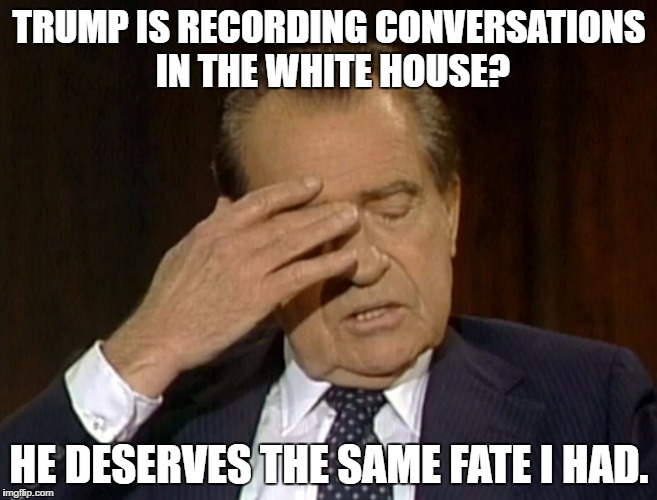 TRUMP IS RECORDING CONVERSATIONS IN THE WHITE HOUSE? HE DESERVES THE SAME FATE I HAD. | image tagged in nixon facepalm | made w/ Imgflip meme maker