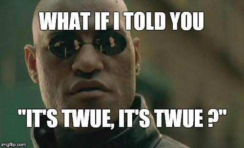 "Matrix Morpheus Meme | WHAT IF I TOLD YOU ""IT'S TWUE, IT'S TWUE ?"" 