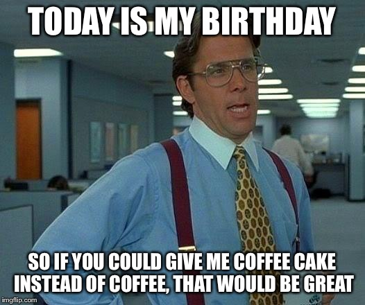 That Would Be Great Meme | TODAY IS MY BIRTHDAY SO IF YOU COULD GIVE ME COFFEE CAKE INSTEAD OF COFFEE, THAT WOULD BE GREAT | image tagged in memes,that would be great | made w/ Imgflip meme maker