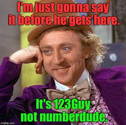 Creepy Condescending Wonka Meme | I'm just gonna say it before he gets here. It's 123Guy not numberdude. | image tagged in memes,creepy condescending wonka | made w/ Imgflip meme maker