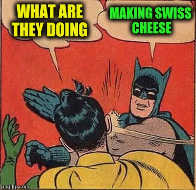 Batman Slapping Robin Meme | WHAT ARE THEY DOING MAKING SWISS CHEESE | image tagged in memes,batman slapping robin | made w/ Imgflip meme maker