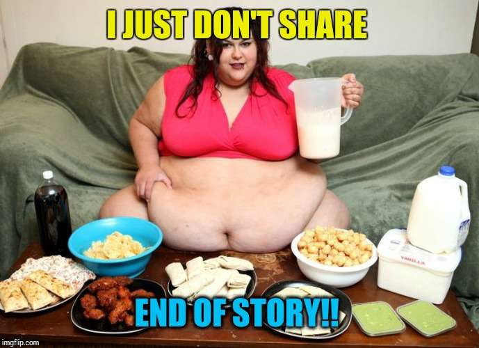 huge | I JUST DON'T SHARE END OF STORY!! | image tagged in huge | made w/ Imgflip meme maker