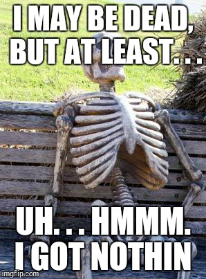 Waiting Skeleton Meme | I MAY BE DEAD, BUT AT LEAST. . . UH. . . HMMM. I GOT NOTHIN | image tagged in memes,waiting skeleton | made w/ Imgflip meme maker