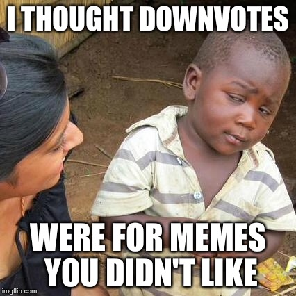 Third World Skeptical Kid Meme | I THOUGHT DOWNVOTES WERE FOR MEMES YOU DIDN'T LIKE | image tagged in memes,third world skeptical kid | made w/ Imgflip meme maker