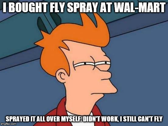 Futurama Fry Meme | I BOUGHT FLY SPRAY AT WAL-MART SPRAYED IT ALL OVER MYSELF. DIDN'T WORK, I STILL CAN'T FLY | image tagged in memes,futurama fry | made w/ Imgflip meme maker