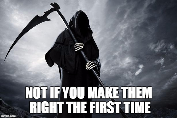 Death | NOT IF YOU MAKE THEM RIGHT THE FIRST TIME | image tagged in death | made w/ Imgflip meme maker