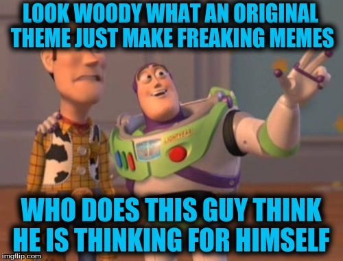X, X Everywhere Meme | LOOK WOODY WHAT AN ORIGINAL THEME JUST MAKE FREAKING MEMES WHO DOES THIS GUY THINK HE IS THINKING FOR HIMSELF | image tagged in memes,x,x everywhere,x x everywhere | made w/ Imgflip meme maker