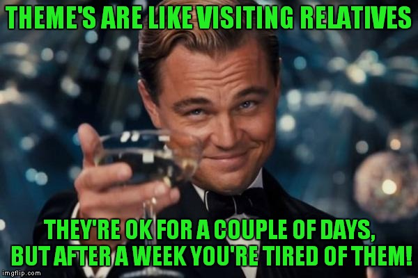 Leonardo Dicaprio Cheers Meme | THEME'S ARE LIKE VISITING RELATIVES THEY'RE OK FOR A COUPLE OF DAYS, BUT AFTER A WEEK YOU'RE TIRED OF THEM! | image tagged in memes,leonardo dicaprio cheers | made w/ Imgflip meme maker