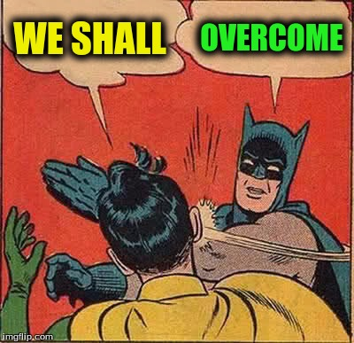 Batman Slapping Robin Meme | WE SHALL OVERCOME | image tagged in memes,batman slapping robin | made w/ Imgflip meme maker