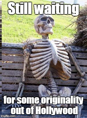 Waiting Skeleton Meme | Still waiting for some originality out of Hollywood | image tagged in memes,waiting skeleton | made w/ Imgflip meme maker