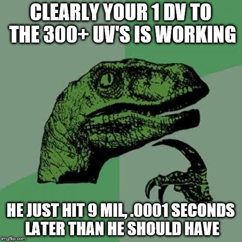Philosoraptor Meme | CLEARLY YOUR 1 DV TO THE 300+ UV'S IS WORKING HE JUST HIT 9 MIL, .0001 SECONDS LATER THAN HE SHOULD HAVE | image tagged in memes,philosoraptor | made w/ Imgflip meme maker