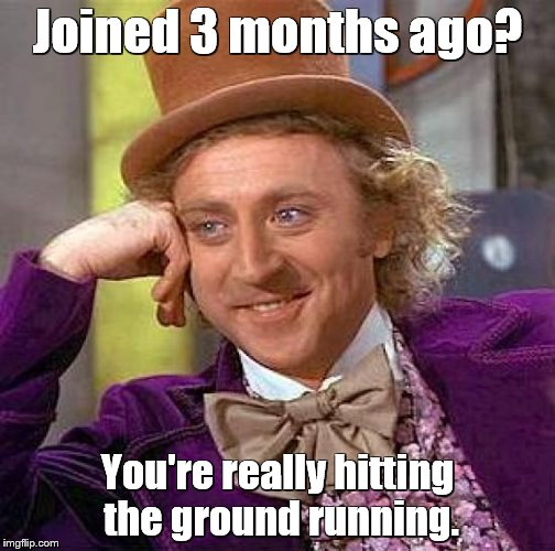Creepy Condescending Wonka Meme | Joined 3 months ago? You're really hitting the ground running. | image tagged in memes,creepy condescending wonka | made w/ Imgflip meme maker