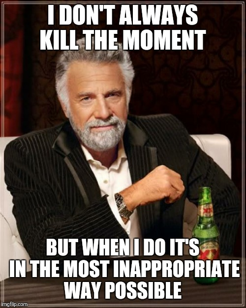 The Most Interesting Man In The World | I DON'T ALWAYS KILL THE MOMENT BUT WHEN I DO IT'S IN THE MOST INAPPROPRIATE WAY POSSIBLE | image tagged in memes,the most interesting man in the world | made w/ Imgflip meme maker