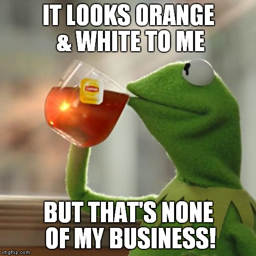 But Thats None Of My Business Meme | IT LOOKS ORANGE & WHITE TO ME BUT THAT'S NONE OF MY BUSINESS! | image tagged in memes,but thats none of my business,kermit the frog | made w/ Imgflip meme maker