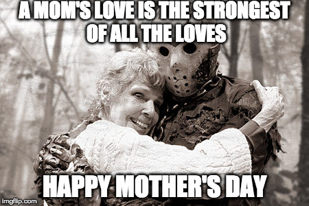 Happy Mother's Day! | A MOM'S LOVE IS THE STRONGEST OF ALL THE LOVES HAPPY MOTHER'S DAY | image tagged in jason,happy mother's day,mother's day,mothers day,friday the 13th,love | made w/ Imgflip meme maker