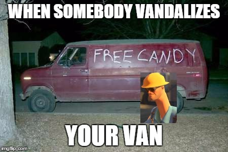 Free candy van | WHEN SOMEBODYVANDALIZES YOUR VAN | image tagged in free candy van | made w/ Imgflip meme maker