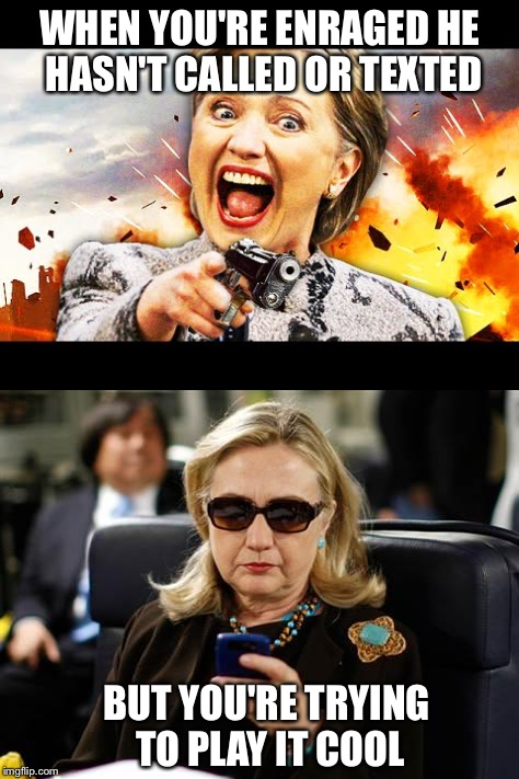 Nothing says playing it cool like wearing sunglasses inside.  | WHEN YOU'RE ENRAGED HE HASN'T CALLED OR TEXTED BUT YOU'RE TRYING TO PLAY IT COOL | image tagged in hillary clinton,angry hillary,funny memes,cellphone | made w/ Imgflip meme maker