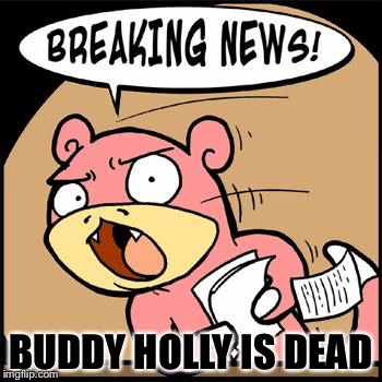 Slowpoke Breaking News | BUDDY HOLLY IS DEAD | image tagged in slowpoke breaking news,memes | made w/ Imgflip meme maker