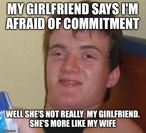 What do vows have to do with cohabitation anyhow? | MY GIRLFRIEND SAYS I'M AFRAID OF COMMITMENT WELL SHE'S NOT REALLY  MY GIRLFRIEND. SHE'S MORE LIKE MY WIFE | image tagged in memes,10 guy,funny | made w/ Imgflip meme maker