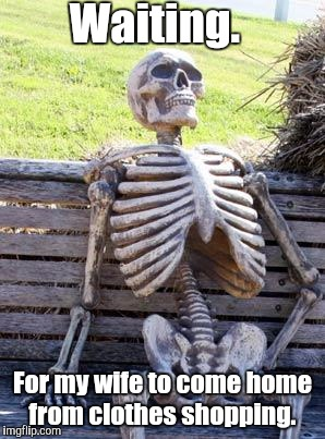 Waiting Skeleton Meme | Waiting. For my wife to come home from clothes shopping. | image tagged in memes,waiting skeleton | made w/ Imgflip meme maker