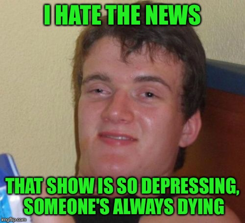 The news? I hate that show! | I HATE THE NEWS THAT SHOW IS SO DEPRESSING, SOMEONE'S ALWAYS DYING | image tagged in memes,10 guy,idle hands,favorite comedy,news,if it bleeds it leads | made w/ Imgflip meme maker