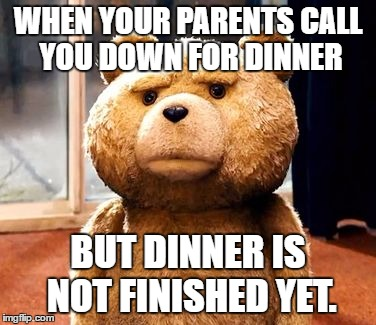 HAPPENS EVERY TIME!! | WHEN YOUR PARENTS CALL YOU DOWN FOR DINNER BUT DINNER IS NOT FINISHED YET. | image tagged in memes,ted,parents | made w/ Imgflip meme maker
