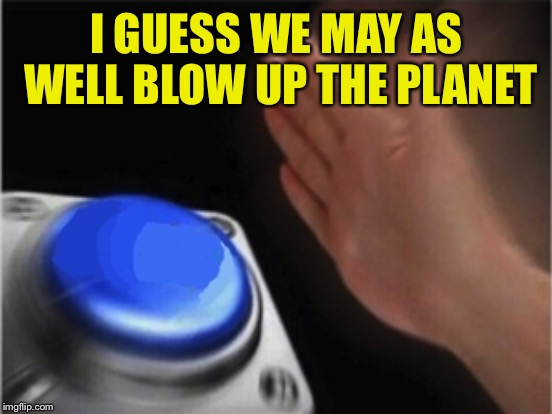 I GUESS WE MAY AS WELL BLOW UP THE PLANET | made w/ Imgflip meme maker