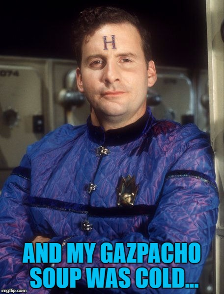 AND MY GAZPACHO SOUP WAS COLD... | made w/ Imgflip meme maker