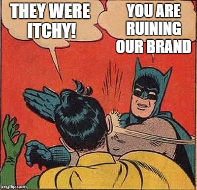 Batman Slapping Robin Meme | THEY WERE ITCHY! YOU ARE RUINING OUR BRAND | image tagged in memes,batman slapping robin | made w/ Imgflip meme maker