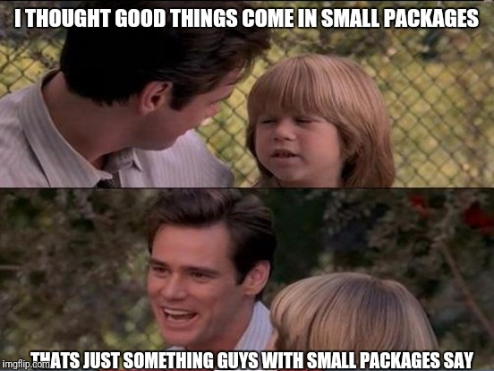 I THOUGHT GOOD THINGS COME IN SMALL PACKAGES THATS JUST SOMETHING GUYS WITH SMALL PACKAGES SAY | made w/ Imgflip meme maker