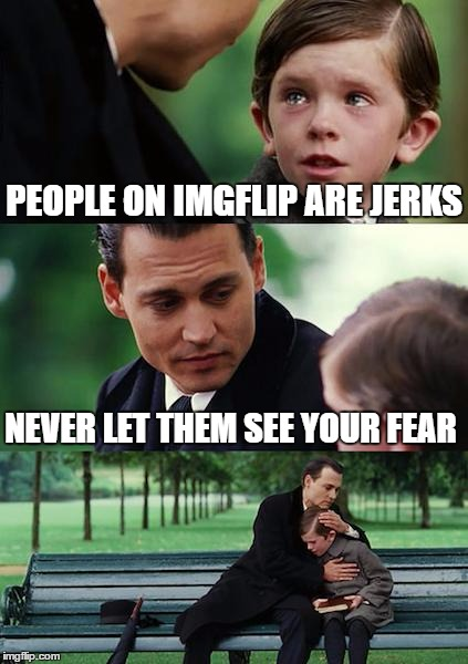 Finding Neverland Meme | PEOPLE ON IMGFLIP ARE JERKS NEVER LET THEM SEE YOUR FEAR | image tagged in memes,finding neverland | made w/ Imgflip meme maker