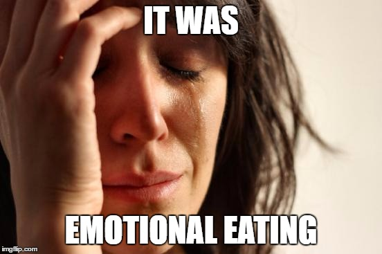 First World Problems Meme | IT WAS EMOTIONAL EATING | image tagged in memes,first world problems | made w/ Imgflip meme maker
