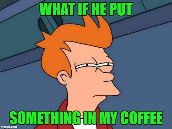 Futurama Fry Meme | WHAT IF HE PUT SOMETHING IN MY COFFEE | image tagged in memes,futurama fry | made w/ Imgflip meme maker