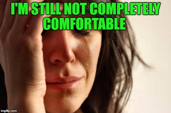 First World Problems Meme | I'M STILL NOT COMPLETELY COMFORTABLE | image tagged in memes,first world problems | made w/ Imgflip meme maker