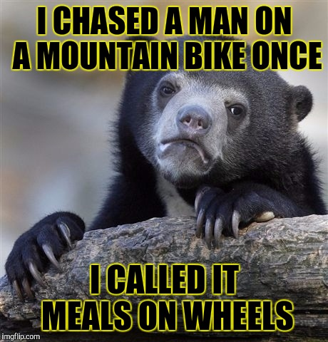Confession Bear Meme | I CHASED A MAN ON A MOUNTAIN BIKE ONCE I CALLED IT MEALS ON WHEELS | image tagged in memes,confession bear,funny | made w/ Imgflip meme maker