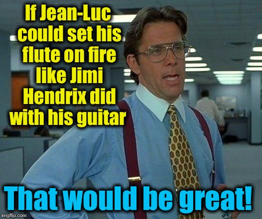 That Would Be Great Meme | If Jean-Luc could set his flute on fire like Jimi Hendrix did with his guitar That would be great! | image tagged in memes,that would be great | made w/ Imgflip meme maker