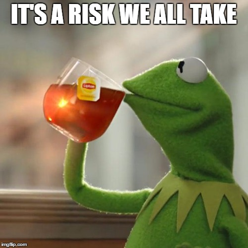 But Thats None Of My Business Meme | IT'S A RISK WE ALL TAKE | image tagged in memes,but thats none of my business,kermit the frog | made w/ Imgflip meme maker