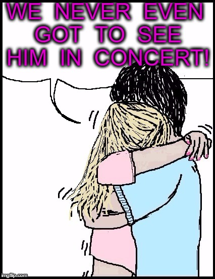 hug | WE  NEVER  EVEN GOT  TO  SEE HIM  IN  CONCERT! | image tagged in hug | made w/ Imgflip meme maker