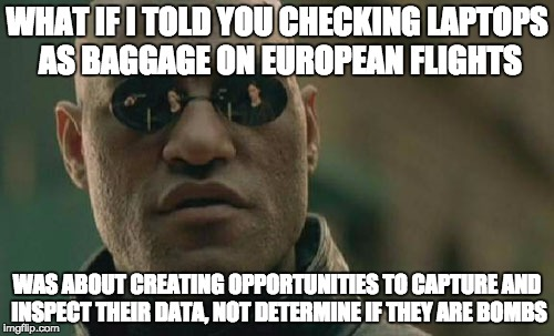 Matrix Morpheus Meme | WHAT IF I TOLD YOU CHECKING LAPTOPS AS BAGGAGE ON EUROPEAN FLIGHTS WAS ABOUT CREATING OPPORTUNITIES TO CAPTURE AND INSPECT THEIR DATA, NOT D | image tagged in memes,matrix morpheus | made w/ Imgflip meme maker