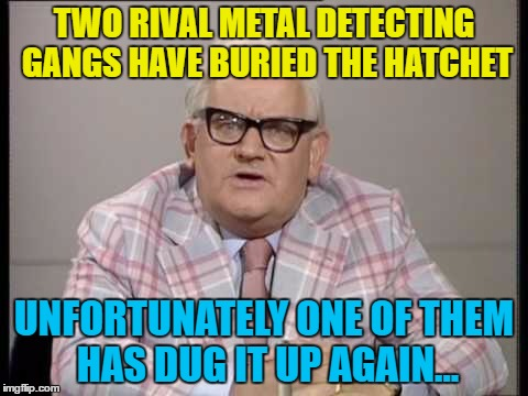 What else would they do? :) | TWO RIVAL METAL DETECTING GANGS HAVE BURIED THE HATCHET UNFORTUNATELY ONE OF THEM HAS DUG IT UP AGAIN... | image tagged in memes,ronnie barker,metal detecting,gangs,british tv | made w/ Imgflip meme maker