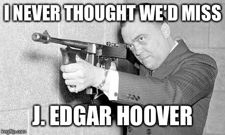 This is OFFICIALLY Getting Stupid | I NEVER THOUGHT WE'D MISS J. EDGAR HOOVER | image tagged in memes,funny,fbi,j edgar hoover | made w/ Imgflip meme maker