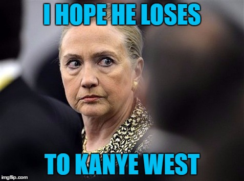 upset hillary | I HOPE HE LOSES TO KANYE WEST | image tagged in upset hillary | made w/ Imgflip meme maker
